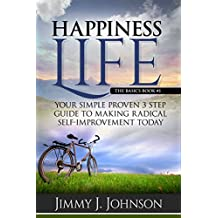 Happiness Life,The basics: Your Simple Proven 3 Step Guide to Making Radical Self-Improvement Today  book (Happiness, Personal Transformation and Spiritual Growth Series 1)