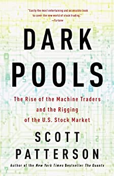 Dark Pools: The Rise of the Machine Traders and the Rigging of the U.S. Stock Market by [Patterson, Scott]