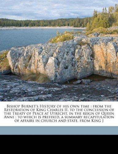 Download Bishop Burnet's History of his own time: from the Restoration of King Charles II. to the conclusion of the Treaty of Peace at Utrecht, in the reign of ... of affairs in church and state, from King J pdf