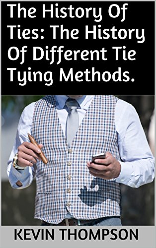 The History Of Ties: The History Of Different Tie Tying Methods.
