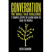 Conversation: The Small Talk Challenge: 7 Simple Steps to Learn How to Talk to People (Social Networking, Shyness, Conversational Skills, Making Friends) (English Edition)