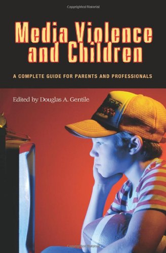 Media Violence and Children: A Complete Guide for Parents and Professionals (Advances in Applied Developmental Psycholog