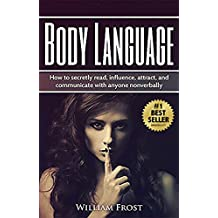 Body Laguage: How to Secretly Read, Influence, Attract, and Communicate with Anyone Non-verbally (body language, communications, influence, speaking, non-verbal, attract Book 1)