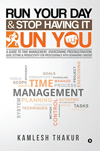 Run Your Day & Stop Having It Run You: A Guide to Time Management, Overcoming Procrastination, Goal Setting & Productivity for Professionals with Demanding Careers by [Thakur, Kamlesh]