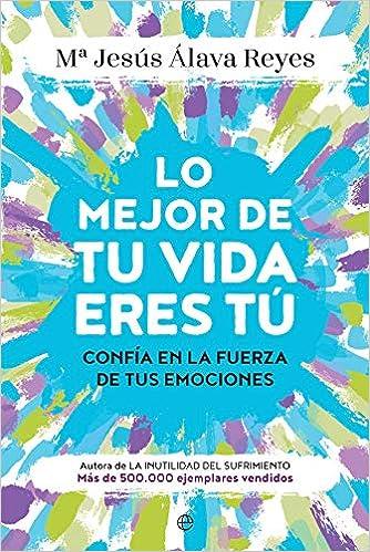Lo Mejor De Tu Vida Eres Tú Confía En La Fuerza De Tus Emociones Psicología Y Salud Spanish Edition álava Reyes María Jesús 9788491644552 Books