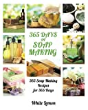 Soap Making: 365 Days of Soap Making: 365 Soap Making Recipes for 365 Days (Soap Making, Soap Making Books, Soap Making for Beginners, Soap Making Guide, Candle Making, Soap Making Supplies, Crafting)