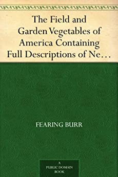 The Field and Garden Vegetables of America Containing Full Descriptions of Nearly Eleven Hundred Species and Varietes; With Directions for Propagation,Culture and Use. by [Burr, Fearing]