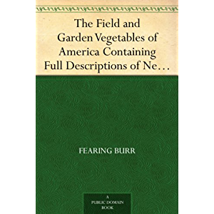 The Field and Garden Vegetables of America Containing Full Descriptions of Nearly Eleven Hundred Species and Varietes…