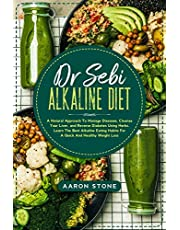 Dr Sebi Alkaline Diet: A Natural Approach To Manage Diseases, Cleanse Your Liver, and Reverse Diabetes Using Herbs. Learn The Best Alkaline Eating Habits For A Quick And Healthy Weight Loss