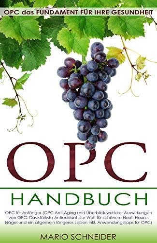 OPC Buch: OPC das Fundament für Ihre Gesundheit - OPC für Anfänger (OPC Anti-Aging und Überblick weiterer Auswirkungen von OPC: Das stärkste Antioxidant ... Haut, Haare, Nägel ... (German Edition)
