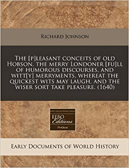 The [p]leasant conceits of old Hobson, the merry Londoner [fu]ll of humorous discourses, and witt[y] merryments, whereat the quickest wits may laugh, and the wiser sort take pleasure. (1640)
