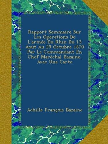Download Rapport Sommaire Sur Les Opérations De L'armée Du Rhin Du 13 Aoùt Au 29 Octubre 1870 Par Le Commandant En Chef Maréchal Bazaine. Avec Une Carte (French Edition) pdf