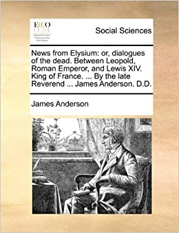 Book News from Elysium: or, dialogues of the dead. Between Leopold, Roman Emperor, and Lewis XIV. King of France. ... By the late Reverend ... James Anderson. D.D.