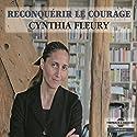 Reconquérir le courage   Livre audio Auteur(s) : Cynthia Fleury Narrateur(s) : Cynthia Fleury