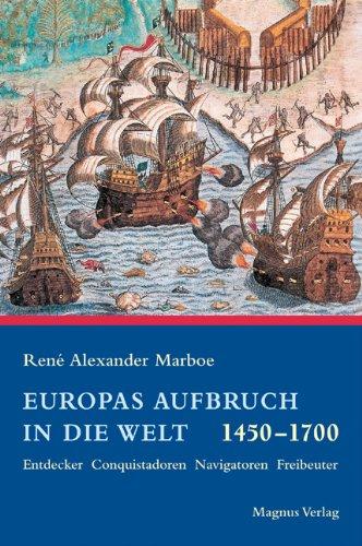 Europas Aufbruch in die neue Welt: Entdecker, Conquistadoren, Navigatoren, Freibeuter