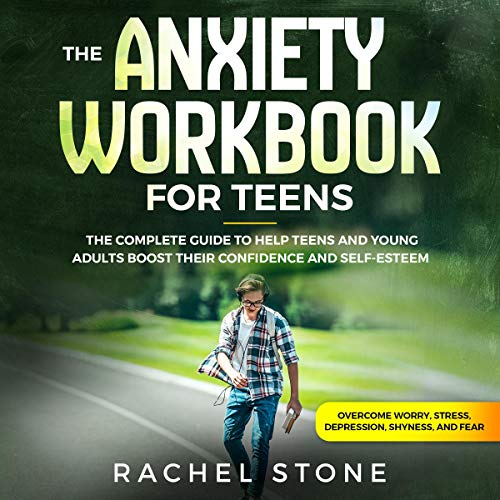 The Anxiety Workbook for Teens: The Complete Guide to Help Teens and Young Adults Boost Their Confidence and Self-Esteem (Overcome Worry, Stress, Depression, Shyness, and Fear)