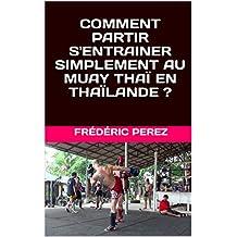 COMMENT PARTIR S'ENTRAINER SIMPLEMENT AU MUAY THAÏ EN THAÏLANDE ? (Esprit Martial t. 1) (French Edition)