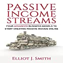 Passive Income Streams: Four Advanced Business Models to Start Creating Passive Income Online Audiobook by Elliot J. Smith Narrated by Mike Norgaard