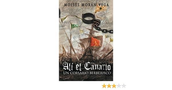 Alí el Canario: Un corsario berberisco: Amazon.es: Vega, Moisés Morán, Amador, Ernesto Valdés: Libros