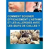 Comment Soigner Efficacement L'asthme Et Les Allergies Avec Les Œufs De Cailles ? (French Edition)