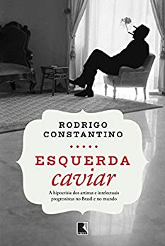 Esquerda caviar: A hipocrisia dos artistas e intelectuais progressistas no Brasil e no mundo por [Constantino, Rodrigo]