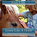 Listen Like a Horse: Relationships Without Dominance Audiobook by Kerri Lake Narrated by Kerri Lake
