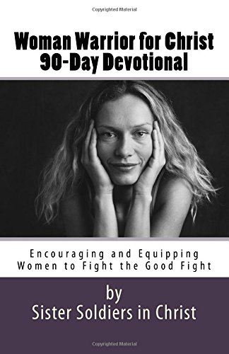 Woman Warrior for Christ 90-Day Devotional: Encouraging Women to Fight the Good Fight (Volume 1)