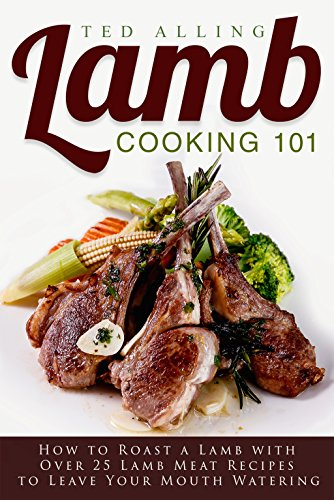 Lamb Cooking 101: How to Roast a Lamb with Over 25 Lamb Meat Recipes to Leave Your Mouth Watering -