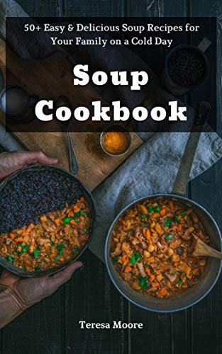 Soup Cookbook: 50+ Easy & Delicious Soup Recipes for Your Family on a Cold Day (Natural Food Book 78) by [Moore, Teresa ]