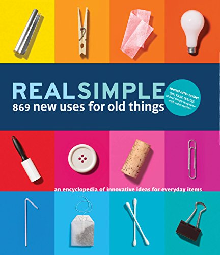 Real Simple 869 New Uses for Old Things: An Encyclopedia of Innovative Ideas for Everyday Items (Day Recycle Every)