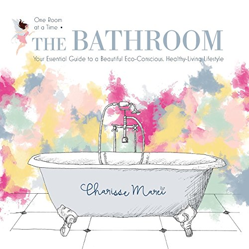 The Bathroom: Your Essential Guide to a Beautiful Eco-Conscious Healthy-Living Lifestyle (One Room at a Time)