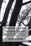 img - for White in the Savage Night: A Politically Incorrect Life In Words: 2016 book / textbook / text book