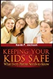 Keeping Your Kids Safe What Every Parent Needs to Know, Kevin Jackson, 1482067412