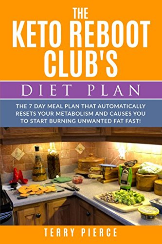 The Keto Reboot Clubs Diet Plan  The 7 Day Meal Plan That Automatically Resets Your Metabolism And Causes You To Start Burning Unwanted Fat Fast