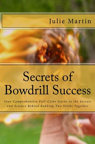Read Online Secrets of Bowdrill Success: Your Comprehensive Full Color Guide to the Secrets and Science Behind Rubbing Two Sticks Together pdf epub