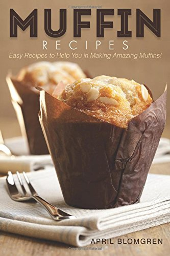 Muffin Recipes: Easy Recipes to Help You in Making Amazing Muffins! by April Blomgren