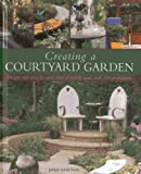 Creating a Courtyard Garden: Designs and ideas for every kind of outside space, with 300 photographs