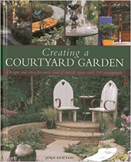 Creating A Courtyard Garden Designs And Ideas For Every Kind Of
