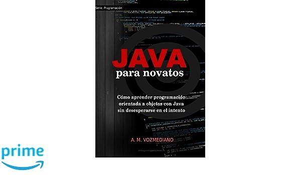 Java para novatos: Cómo aprender programación orientada a objetos con Java sin desesperarse en el intento (Volume 3) (Spanish Edition): A. M. Vozmediano: ...