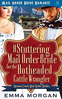 A Stuttering Mail Order Bride for the Hotheaded Cattle Wrangler (Benson Creek Mail Order Brides Book 5) by [Morgan, Emma]