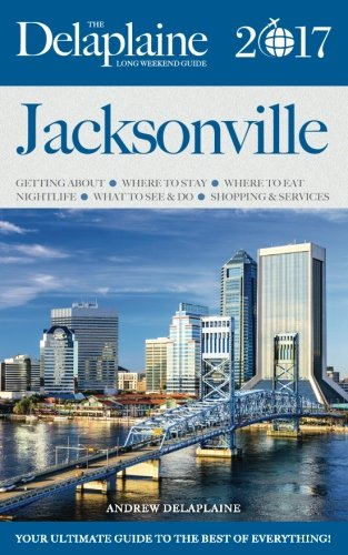 JACKSONVILLE - The Delaplaine 2017 Long Weekend Guide (Long Weekend Guides)