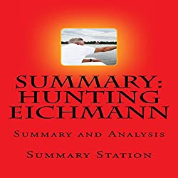 Summary and Analysis of Hunting Eichmann: How a Band of Survivors and a Young Spy Agency Chased down the World's Most Notorious Nazi