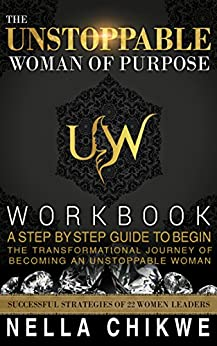 Download for free THE UNSTOPPABLE WOMAN OF PURPOSE WORKBOOK: A STEP BY STEP GUIDE TO BEGIN THE TRANSFORMATIONAL JOURNEY OF BECOMING AN UNSTOPPABLE WOMAN