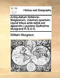 Antiquitatum Britanno-Belgicarum, Volumen Quartum; (Quod Tribus Ante Editis Est Appendix, William Musgrave, 1140922319