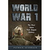 World War 1: The Four Years That Shaped History (World War I, WWI, World War One, Great War, First World War, Soldier Stories)