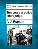 Ten years a police court Judge, A. A. Putnam, 1240048912