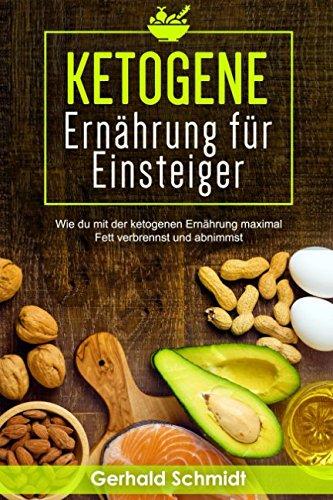 Ketogene Ernährung für Einsteiger: Wie du mit der ketogenen Ernährung maximal Fett verbernnst und abnimmst