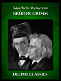 Delphi Saemtliche Werke von Brüder Grimm (Illustrierte)