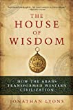 The House of Wisdom: How the Arabs Transformed