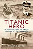 Titanic Hero: The Autobiography of Captain Rostron of the Carpathia